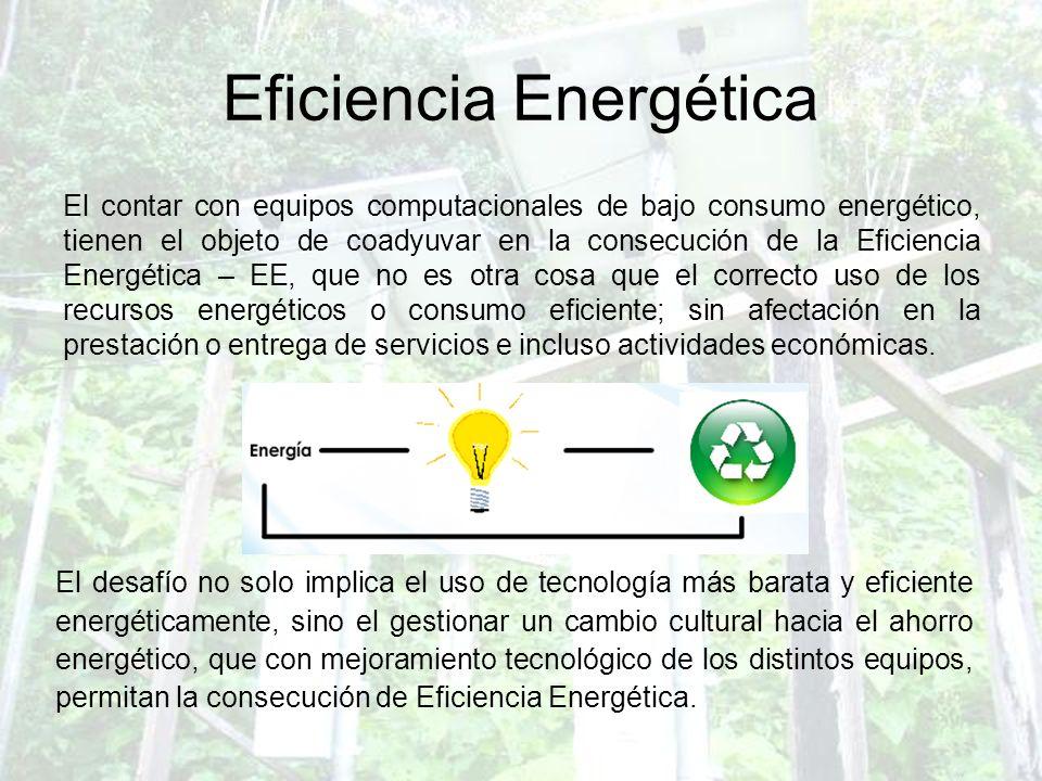 Eficiencia Energética El contar con equipos computacionales de bajo consumo energético, tienen el objeto de coadyuvar en la consecución de la Eficienc