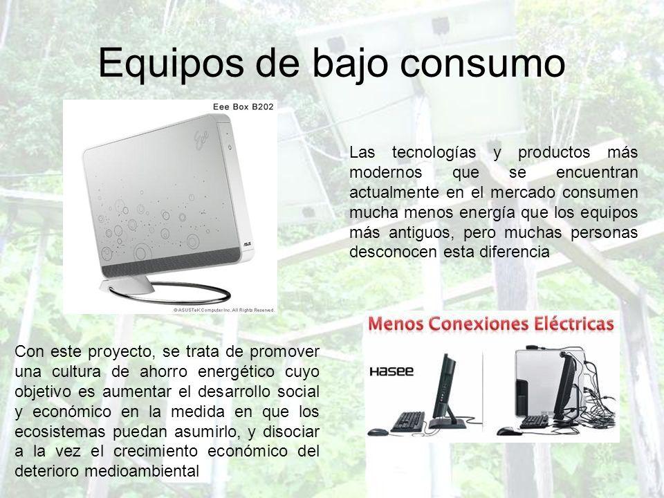 Equipos de bajo consumo Las tecnologías y productos más modernos que se encuentran actualmente en el mercado consumen mucha menos energía que los equi