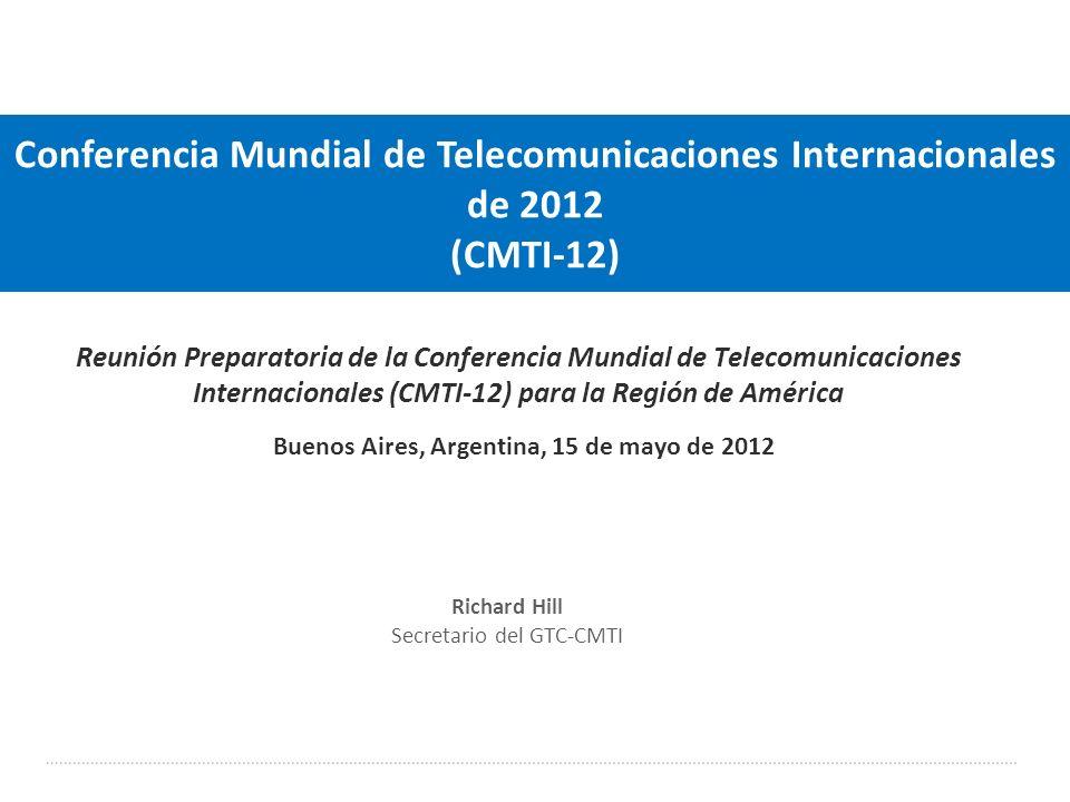 International Telecommunication Union Reunión Preparatoria de la Conferencia Mundial de Telecomunicaciones Internacionales (CMTI-12) para la Región de América Buenos Aires, Argentina, 15 de mayo de 2012 Conferencia Mundial de Telecomunicaciones Internacionales de 2012 (CMTI-12) Richard Hill Secretario del GTC-CMTI
