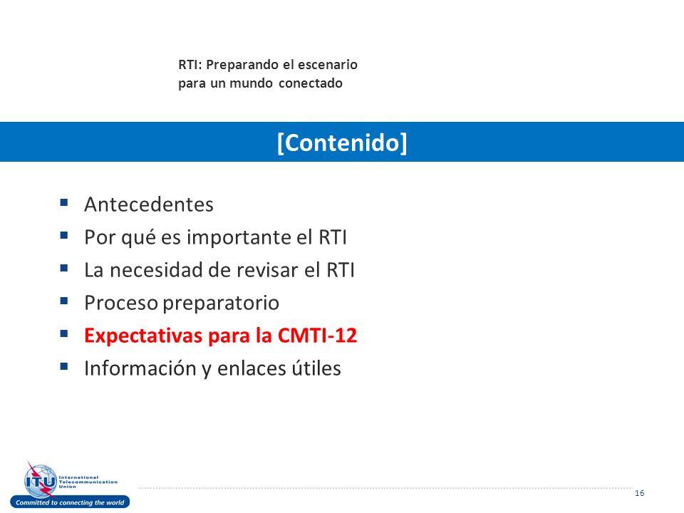 Antecedentes Por qué es importante el RTI La necesidad de revisar el RTI Proceso preparatorio Expectativas para la CMTI-12 Información y enlaces útiles 16 RTI: Preparando el escenario para un mundo conectado [Contenido]