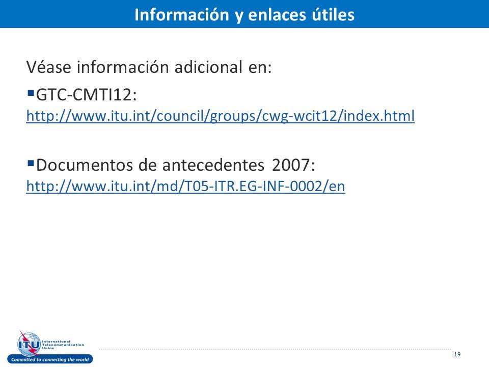 Información y enlaces útiles Véase información adicional en: GTC-CMTI12: http://www.itu.int/council/groups/cwg-wcit12/index.html http://www.itu.int/council/groups/cwg-wcit12/index.html Documentos de antecedentes 2007: http://www.itu.int/md/T05-ITR.EG-INF-0002/en http://www.itu.int/md/T05-ITR.EG-INF-0002/en 19