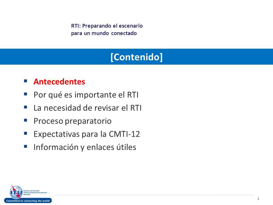Antecedentes Por qué es importante el RTI La necesidad de revisar el RTI Proceso preparatorio Expectativas para la CMTI-12 Información y enlaces útiles 2 RTI: Preparando el escenario para un mundo conectado [Contenido]
