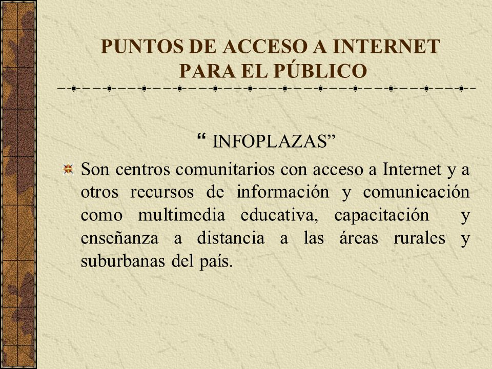 PUNTOS DE ACCESO A INTERNET PARA EL PÚBLICO INFOPLAZAS Son centros comunitarios con acceso a Internet y a otros recursos de información y comunicación