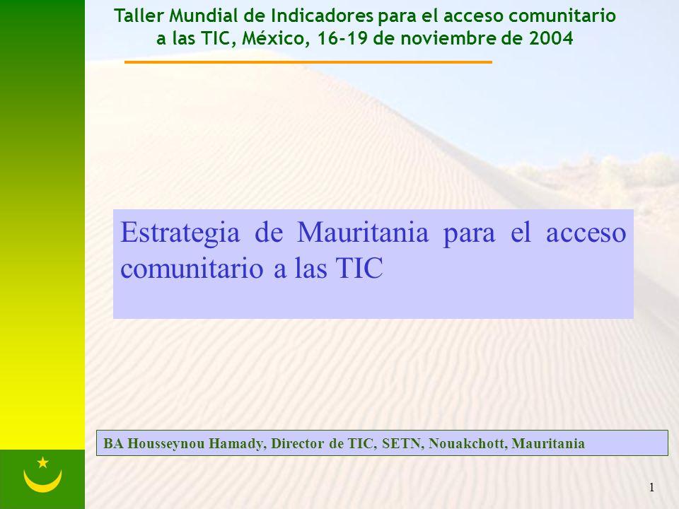 1 Taller Mundial de Indicadores para el acceso comunitario a las TIC, México, 16-19 de noviembre de 2004 Estrategia de Mauritania para el acceso comunitario a las TIC BA Housseynou Hamady, Director de TIC, SETN, Nouakchott, Mauritania