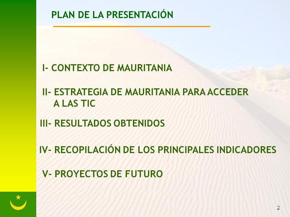 2 PLAN DE LA PRESENTACIÓN I- CONTEXTO DE MAURITANIA II- ESTRATEGIA DE MAURITANIA PARA ACCEDER A LAS TIC III- RESULTADOS OBTENIDOS IV- RECOPILACIÓN DE LOS PRINCIPALES INDICADORES V- PROYECTOS DE FUTURO