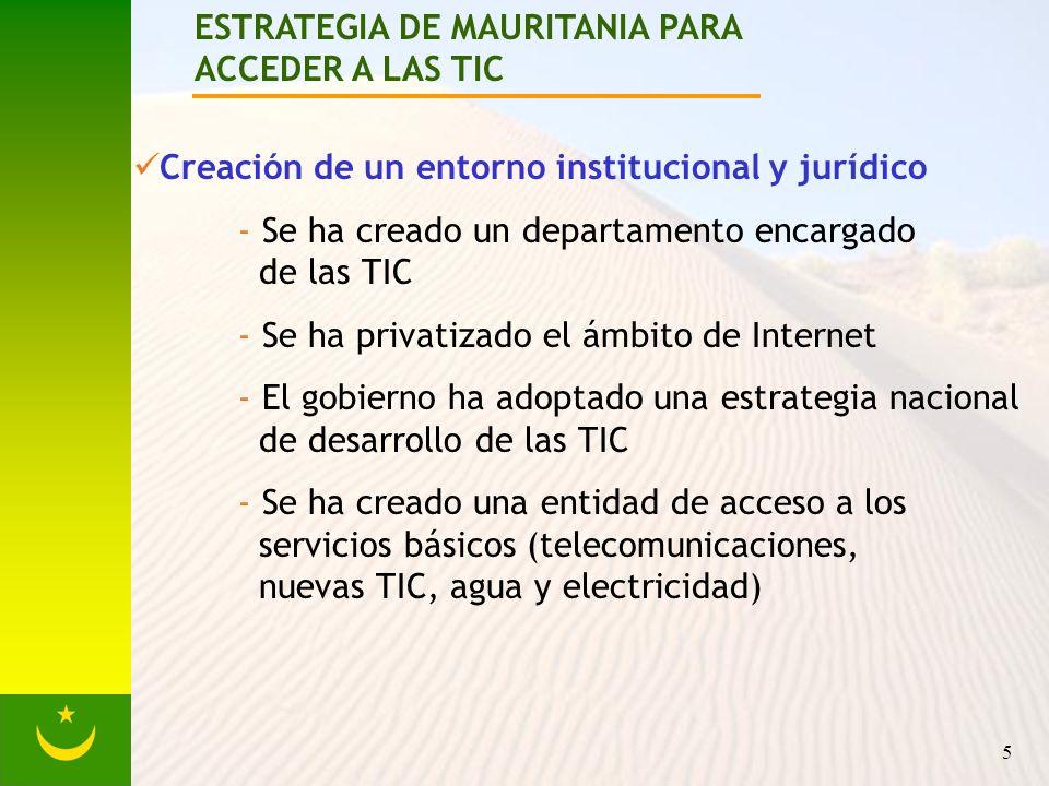 5 ESTRATEGIA DE MAURITANIA PARA ACCEDER A LAS TIC Creación de un entorno institucional y jurídico - Se ha creado un departamento encargado de las TIC - Se ha privatizado el ámbito de Internet - El gobierno ha adoptado una estrategia nacional de desarrollo de las TIC - Se ha creado una entidad de acceso a los servicios básicos (telecomunicaciones, nuevas TIC, agua y electricidad)