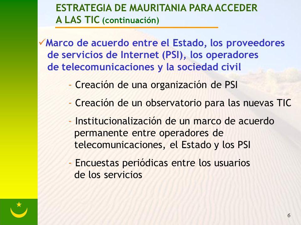 6 ESTRATEGIA DE MAURITANIA PARA ACCEDER A LAS TIC (continuación) Marco de acuerdo entre el Estado, los proveedores de servicios de Internet (PSI), los operadores de telecomunicaciones y la sociedad civil - Creación de una organización de PSI - Creación de un observatorio para las nuevas TIC - Institucionalización de un marco de acuerdo permanente entre operadores de telecomunicaciones, el Estado y los PSI - Encuestas periódicas entre los usuarios de los servicios