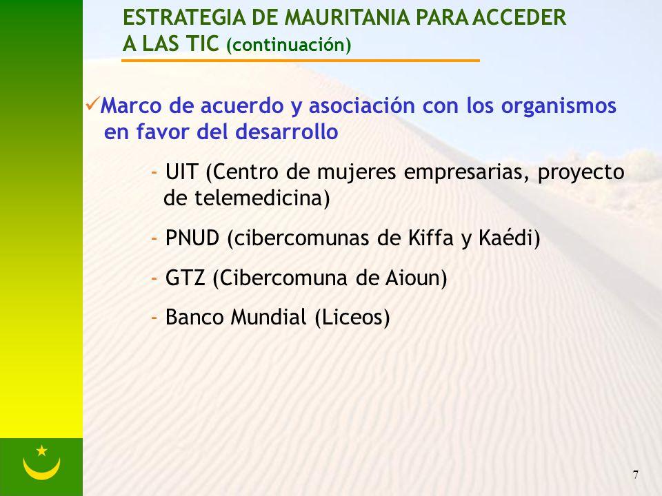 7 ESTRATEGIA DE MAURITANIA PARA ACCEDER A LAS TIC (continuación) Marco de acuerdo y asociación con los organismos en favor del desarrollo - UIT (Centro de mujeres empresarias, proyecto de telemedicina) - PNUD (cibercomunas de Kiffa y Kaédi) - GTZ (Cibercomuna de Aioun) - Banco Mundial (Liceos)