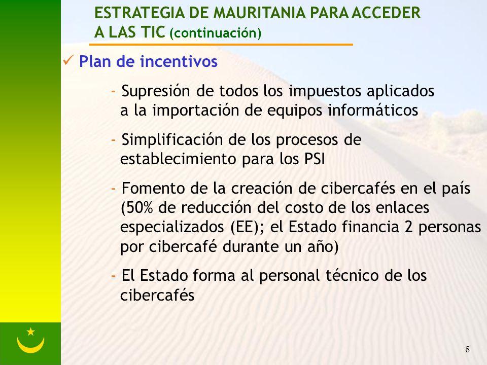 8 ESTRATEGIA DE MAURITANIA PARA ACCEDER A LAS TIC (continuación) Plan de incentivos - Supresión de todos los impuestos aplicados a la importación de equipos informáticos - Simplificación de los procesos de establecimiento para los PSI - Fomento de la creación de cibercafés en el país (50% de reducción del costo de los enlaces especializados (EE); el Estado financia 2 personas por cibercafé durante un año) - El Estado forma al personal técnico de los cibercafés