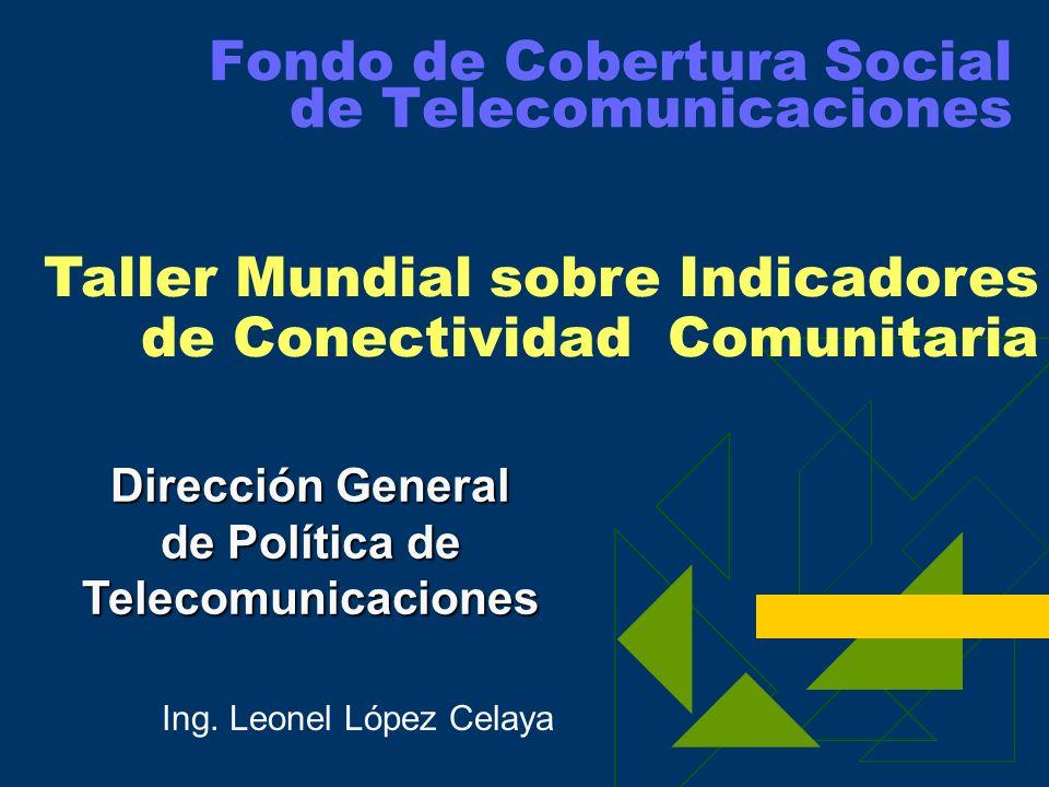 Fondo de Cobertura Social de Telecomunicaciones Dirección General de Política de Telecomunicaciones Taller Mundial sobre Indicadores de Conectividad Comunitaria Ing.