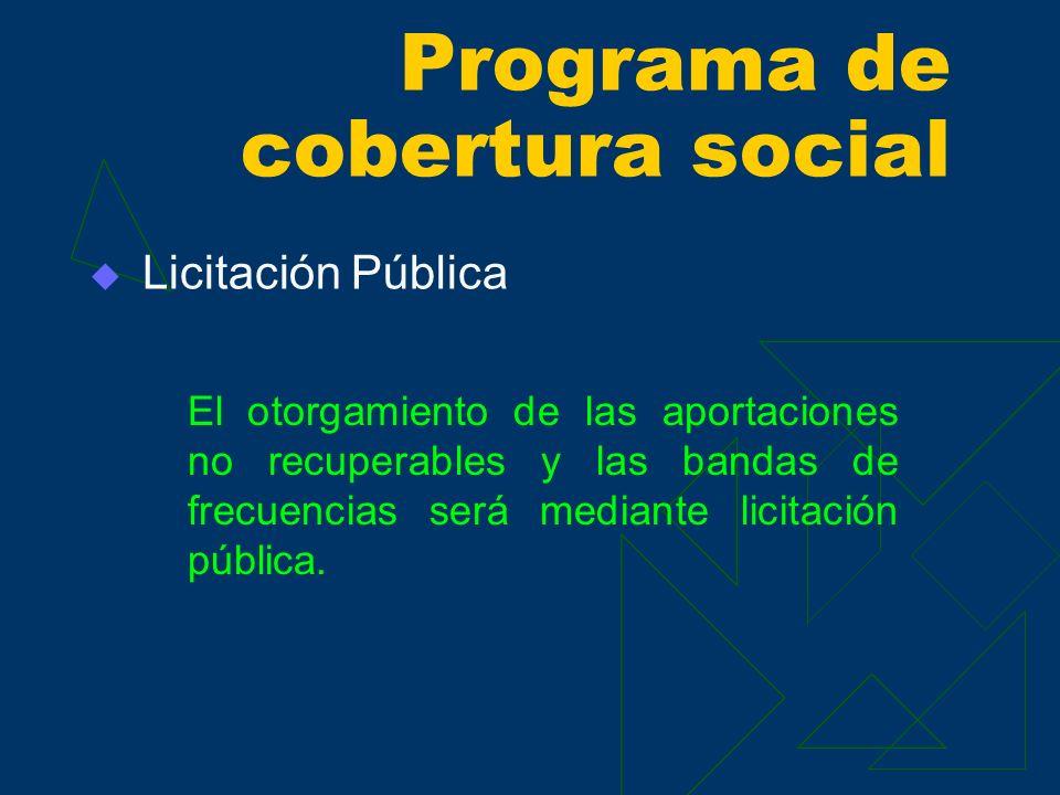 Licitación Pública El otorgamiento de las aportaciones no recuperables y las bandas de frecuencias será mediante licitación pública. Programa de cober