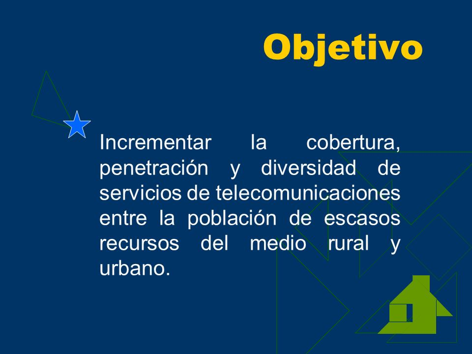 Objetivo Incrementar la cobertura, penetración y diversidad de servicios de telecomunicaciones entre la población de escasos recursos del medio rural y urbano.