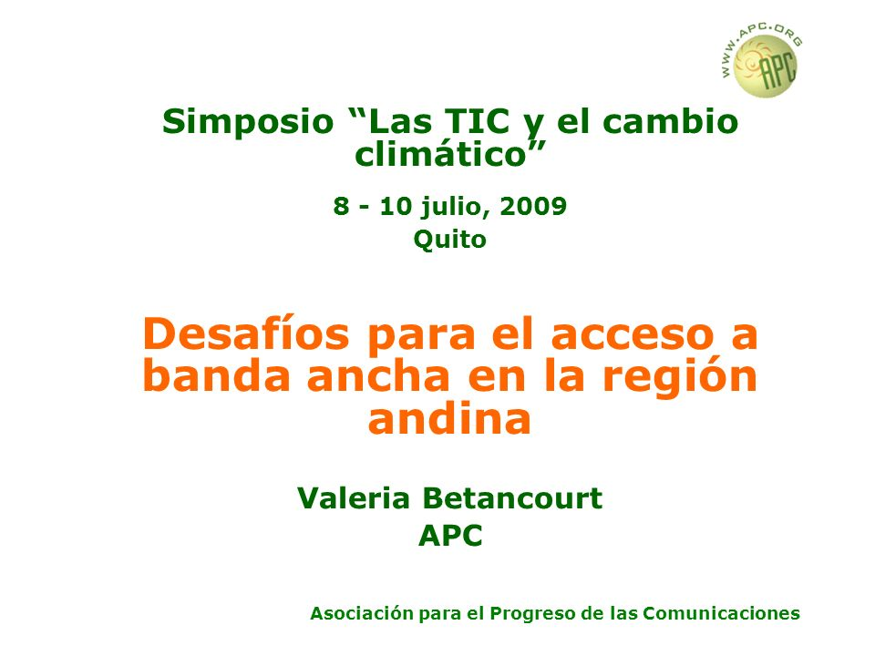 Asociación para el Progreso de las Comunicaciones Simposio Las TIC y el cambio climático 8 - 10 julio, 2009 Quito Desafíos para el acceso a banda ancha en la región andina Valeria Betancourt APC