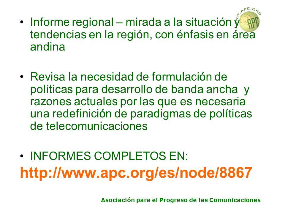 Asociación para el Progreso de las Comunicaciones Informe regional – mirada a la situación y tendencias en la región, con énfasis en área andina Revisa la necesidad de formulación de políticas para desarrollo de banda ancha y razones actuales por las que es necesaria una redefinición de paradigmas de políticas de telecomunicaciones INFORMES COMPLETOS EN: http://www.apc.org/es/node/8867