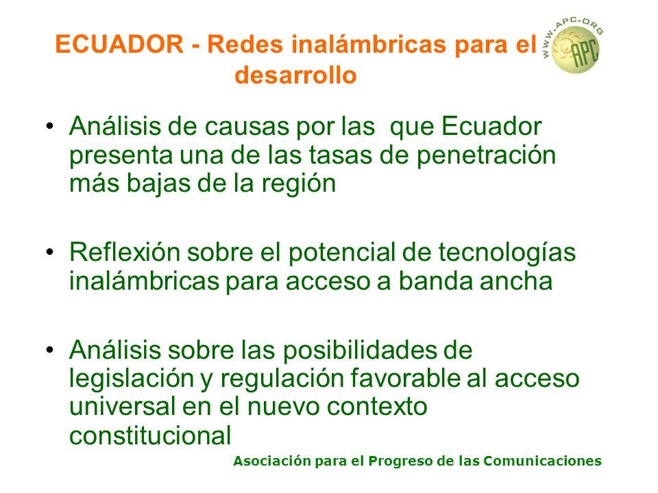 Asociación para el Progreso de las Comunicaciones ECUADOR - Redes inalámbricas para el desarrollo Análisis de causas por las que Ecuador presenta una de las tasas de penetración más bajas de la región Reflexión sobre el potencial de tecnologías inalámbricas para acceso a banda ancha Análisis sobre las posibilidades de legislación y regulación favorable al acceso universal en el nuevo contexto constitucional