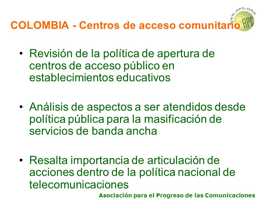 Asociación para el Progreso de las Comunicaciones COLOMBIA - Centros de acceso comunitario Revisión de la política de apertura de centros de acceso público en establecimientos educativos Análisis de aspectos a ser atendidos desde política pública para la masificación de servicios de banda ancha Resalta importancia de articulación de acciones dentro de la política nacional de telecomunicaciones