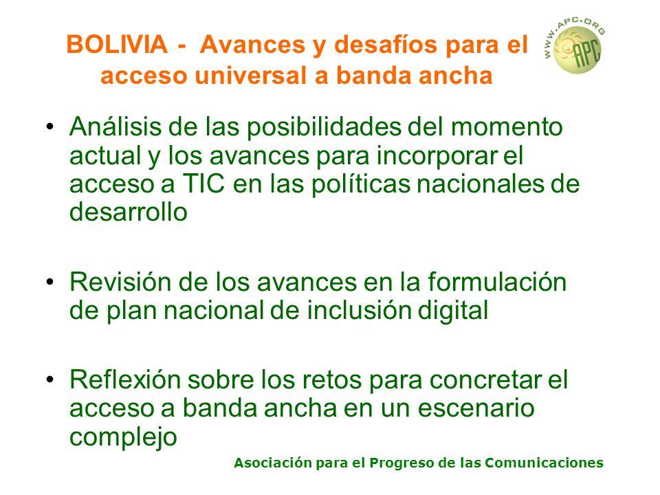 Asociación para el Progreso de las Comunicaciones BOLIVIA - Avances y desafíos para el acceso universal a banda ancha Análisis de las posibilidades del momento actual y los avances para incorporar el acceso a TIC en las políticas nacionales de desarrollo Revisión de los avances en la formulación de plan nacional de inclusión digital Reflexión sobre los retos para concretar el acceso a banda ancha en un escenario complejo