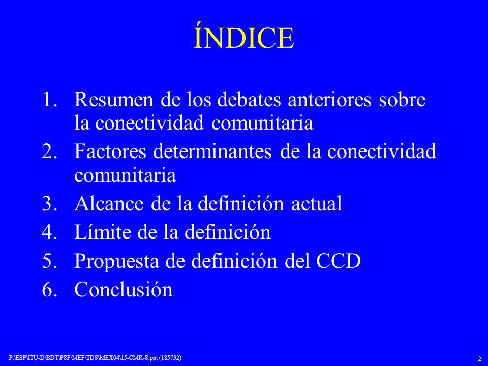 P:\ESP\ITU-D\BDT\PSF\MEF\TDS\MEX04\15-CMR-S.ppt (185732) 2 ÍNDICE 1.Resumen de los debates anteriores sobre la conectividad comunitaria 2.Factores det