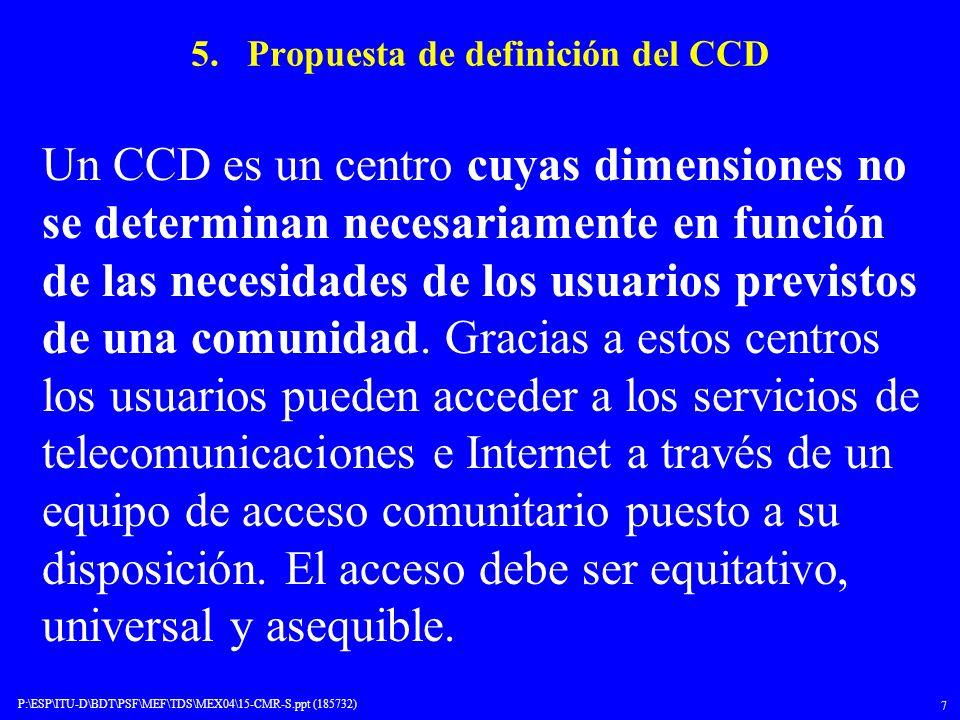 P:\ESP\ITU-D\BDT\PSF\MEF\TDS\MEX04\15-CMR-S.ppt (185732) 7 5. Propuesta de definición del CCD Un CCD es un centro cuyas dimensiones no se determinan n
