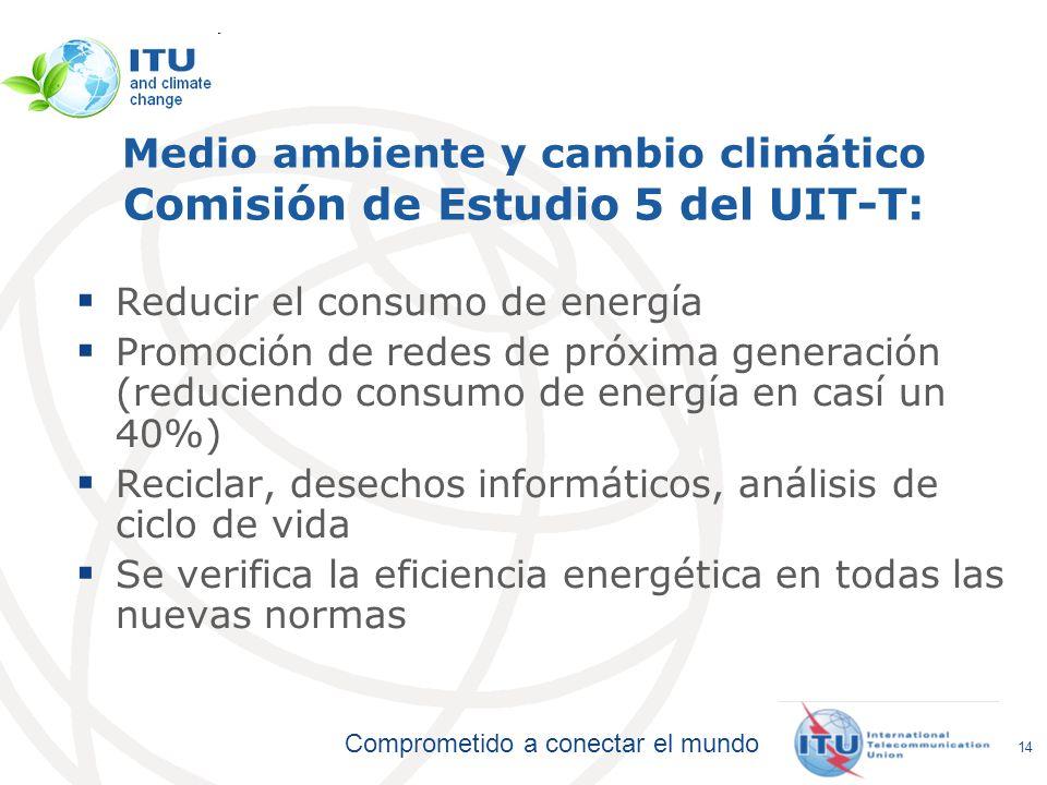 Comprometido a conectar el mundo Medio ambiente y cambio climático Comisión de Estudio 5 del UIT-T: Reducir el consumo de energía Promoción de redes d
