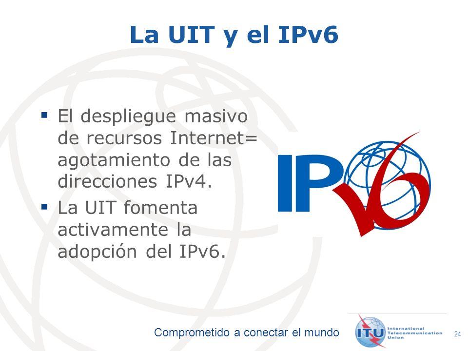 Comprometido a conectar el mundo La UIT y el IPv6 El despliegue masivo de recursos Internet= agotamiento de las direcciones IPv4. La UIT fomenta activ