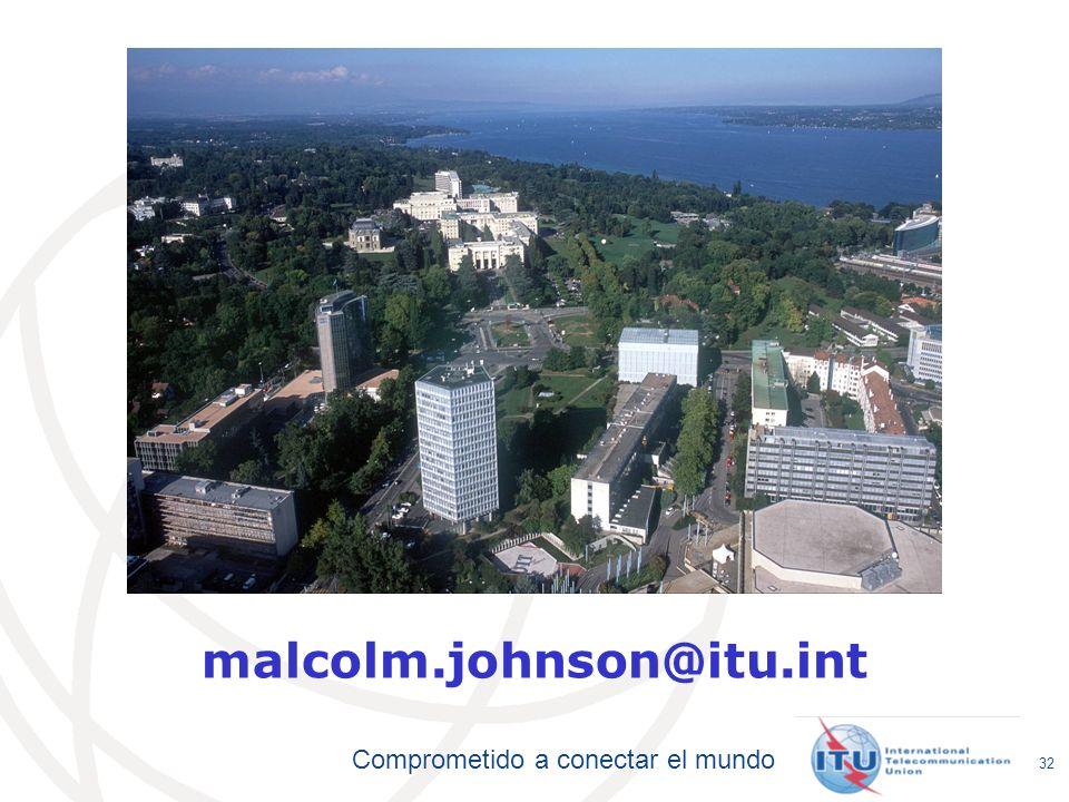 Comprometido a conectar el mundo 32 malcolm.johnson@itu.int