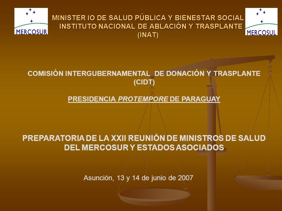 MINISTER IO DE SALUD PÚBLICA Y BIENESTAR SOCIAL INSTITUTO NACIONAL DE ABLACIÓN Y TRASPLANTE (INAT) COMISIÓN INTERGUBERNAMENTAL DE DONACIÓN Y TRASPLANTE (CIDT) PRESIDENCIA PROTEMPORE DE PARAGUAY PREPARATORIA DE LA XXII REUNIÓN DE MINISTROS DE SALUD DEL MERCOSUR Y ESTADOS ASOCIADOS Asunción, 13 y 14 de junio de 2007