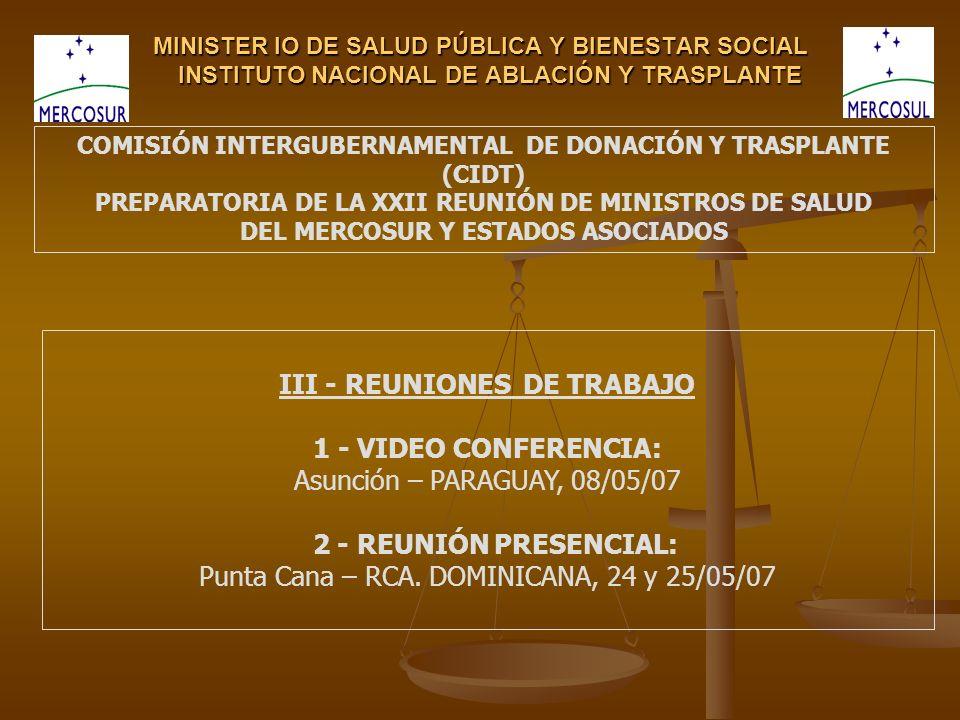 MINISTER IO DE SALUD PÚBLICA Y BIENESTAR SOCIAL INSTITUTO NACIONAL DE ABLACIÓN Y TRASPLANTE COMISIÓN INTERGUBERNAMENTAL DE DONACIÓN Y TRASPLANTE (CIDT) PREPARATORIA DE LA XXII REUNIÓN DE MINISTROS DE SALUD DEL MERCOSUR Y ESTADOS ASOCIADOS III - REUNIONES DE TRABAJO 1 - VIDEO CONFERENCIA: Asunción – PARAGUAY, 08/05/07 2 - REUNIÓN PRESENCIAL: Punta Cana – RCA.