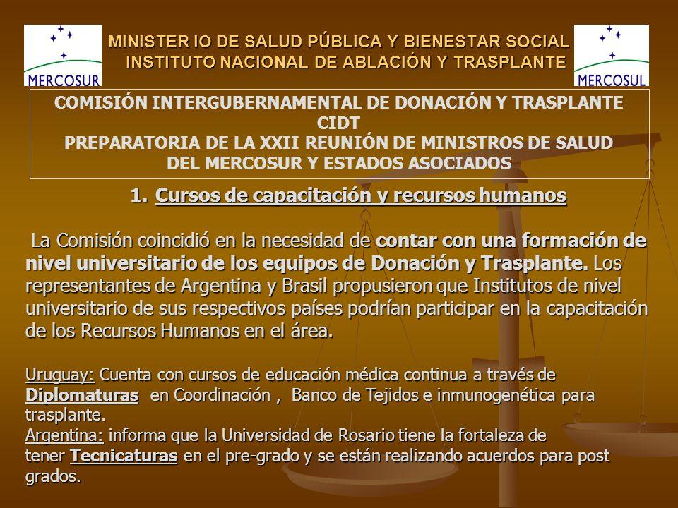 MINISTER IO DE SALUD PÚBLICA Y BIENESTAR SOCIAL INSTITUTO NACIONAL DE ABLACIÓN Y TRASPLANTE COMISIÓN INTERGUBERNAMENTAL DE DONACIÓN Y TRASPLANTE CIDT PREPARATORIA DE LA XXII REUNIÓN DE MINISTROS DE SALUD DEL MERCOSUR Y ESTADOS ASOCIADOS 1.Cursos de capacitación y recursos humanos La Comisión coincidió en la necesidad de contar con una formación de La Comisión coincidió en la necesidad de contar con una formación de nivel universitario de los equipos de Donación y Trasplante.