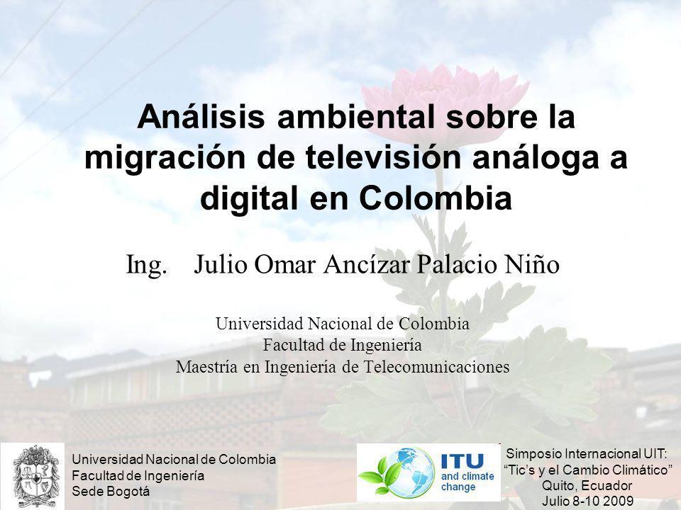Análisis ambiental sobre la migración de televisión análoga a digital en Colombia Ing. Julio Omar Ancízar Palacio Niño Universidad Nacional de Colombi