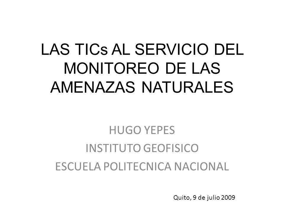 LAS TICs AL SERVICIO DEL MONITOREO DE LAS AMENAZAS NATURALES HUGO YEPES INSTITUTO GEOFISICO ESCUELA POLITECNICA NACIONAL Quito, 9 de julio 2009