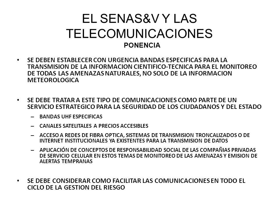 SE DEBEN ESTABLECER CON URGENCIA BANDAS ESPECIFICAS PARA LA TRANSMISION DE LA INFORMACION CIENTIFICO-TECNICA PARA EL MONITOREO DE TODAS LAS AMENAZAS NATURALES, NO SOLO DE LA INFORMACION METEOROLOGICA SE DEBE TRATAR A ESTE TIPO DE COMUNICACIONES COMO PARTE DE UN SERVICIO ESTRATEGICO PARA LA SEGURIDAD DE LOS CIUDADANOS Y DEL ESTADO – BANDAS UHF ESPECIFICAS – CANALES SATELITALES A PRECIOS ACCESIBLES – ACCESO A REDES DE FIBRA OPTICA, SISTEMAS DE TRANSMISION TRONCALIZADOS O DE INTERNET INSTITUCIONALES YA EXISTENTES PARA LA TRANSMISION DE DATOS – APLICACIÓN DE CONCEPTOS DE RESPONSABILIDAD SOCIAL DE LAS COMPAÑIAS PRIVADAS DE SERVICIO CELULAR EN ESTOS TEMAS DE MONITOREO DE LAS AMENAZAS Y EMISION DE ALERTAS TEMPRANAS SE DEBE CONSIDERAR COMO FACILITAR LAS COMUNICACIONES EN TODO EL CICLO DE LA GESTION DEL RIESGO EL SENAS&V Y LAS TELECOMUNICACIONES PONENCIA
