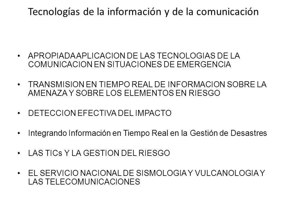 Tecnologías de la información y de la comunicación APROPIADA APLICACION DE LAS TECNOLOGIAS DE LA COMUNICACION EN SITUACIONES DE EMERGENCIA TRANSMISION EN TIEMPO REAL DE INFORMACION SOBRE LA AMENAZA Y SOBRE LOS ELEMENTOS EN RIESGO DETECCION EFECTIVA DEL IMPACTO Integrando Información en Tiempo Real en la Gestión de Desastres LAS TICs Y LA GESTION DEL RIESGO EL SERVICIO NACIONAL DE SISMOLOGIA Y VULCANOLOGIA Y LAS TELECOMUNICACIONES