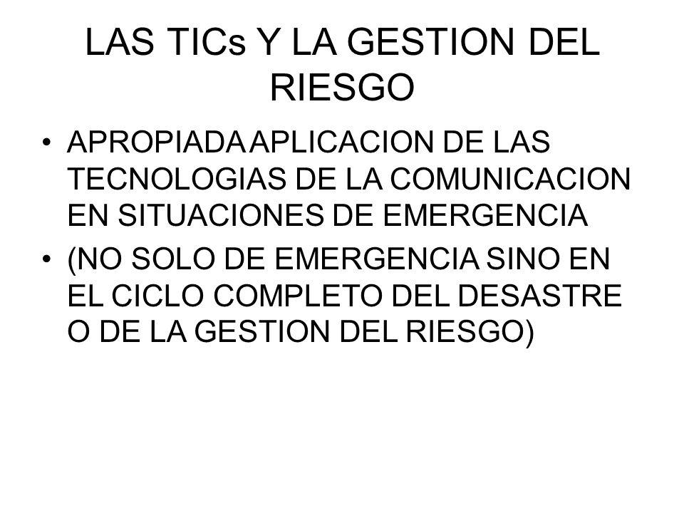 LAS TICs Y LA GESTION DEL RIESGO APROPIADA APLICACION DE LAS TECNOLOGIAS DE LA COMUNICACION EN SITUACIONES DE EMERGENCIA (NO SOLO DE EMERGENCIA SINO EN EL CICLO COMPLETO DEL DESASTRE O DE LA GESTION DEL RIESGO)