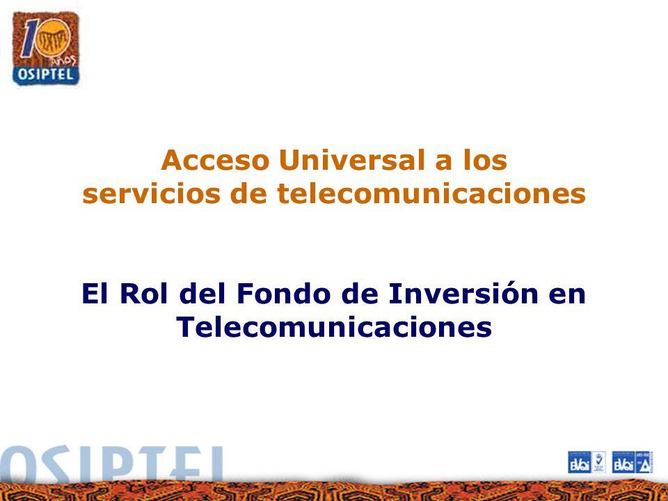 Acceso Universal a los servicios de telecomunicaciones El Rol del Fondo de Inversión en Telecomunicaciones