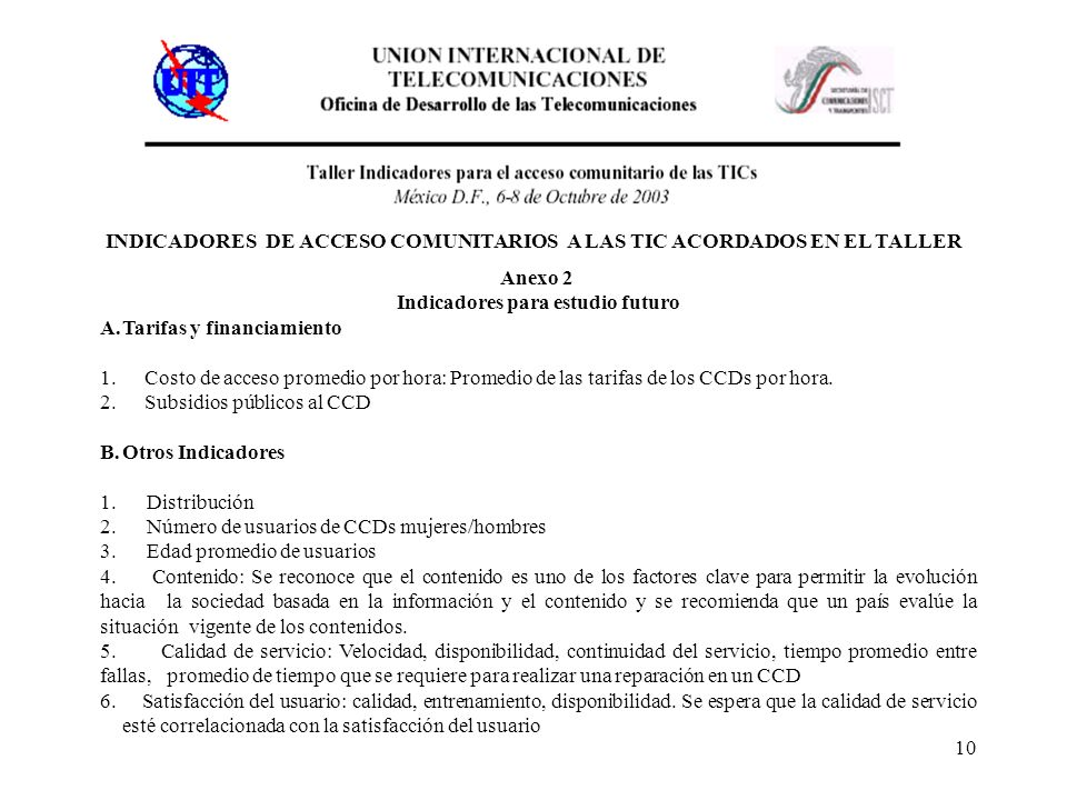 10 INDICADORES DE ACCESO COMUNITARIOS A LAS TIC ACORDADOS EN EL TALLER Anexo 2 Indicadores para estudio futuro A.Tarifas y financiamiento 1.Costo de a