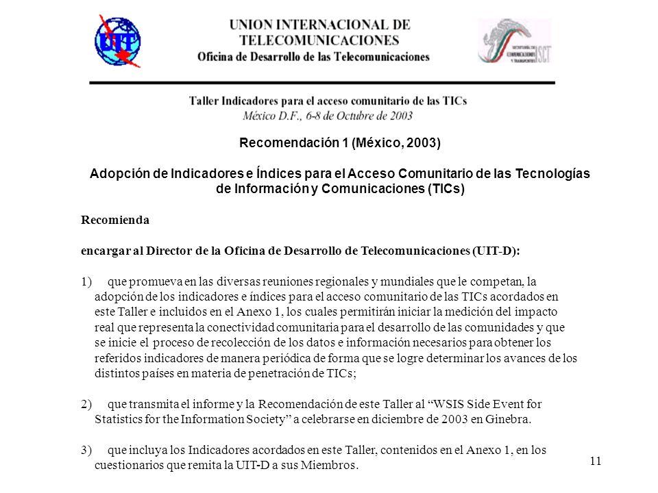 11 Recomienda encargar al Director de la Oficina de Desarrollo de Telecomunicaciones (UIT-D): 1) que promueva en las diversas reuniones regionales y mundiales que le competan, la adopción de los indicadores e índices para el acceso comunitario de las TICs acordados en este Taller e incluidos en el Anexo 1, los cuales permitirán iniciar la medición del impacto real que representa la conectividad comunitaria para el desarrollo de las comunidades y que se inicie el proceso de recolección de los datos e información necesarios para obtener los referidos indicadores de manera periódica de forma que se logre determinar los avances de los distintos países en materia de penetración de TICs; 2) que transmita el informe y la Recomendación de este Taller al WSIS Side Event for Statistics for the Information Society a celebrarse en diciembre de 2003 en Ginebra.