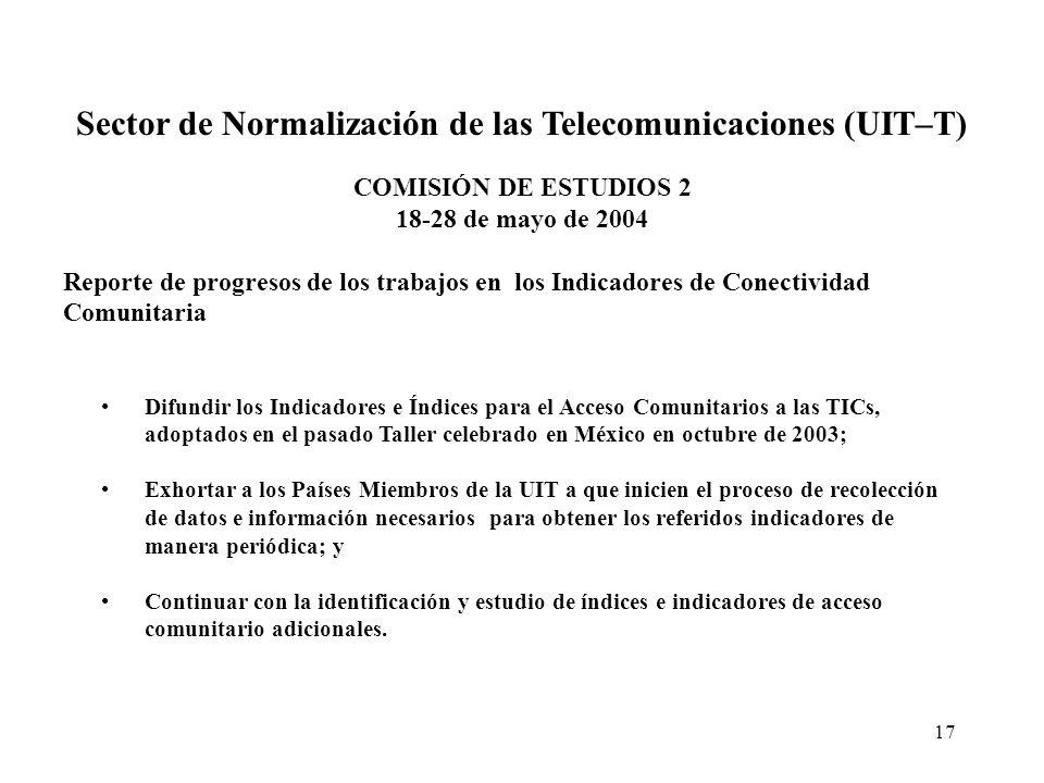 17 Sector de Normalización de las Telecomunicaciones (UIT–T) COMISIÓN DE ESTUDIOS 2 18-28 de mayo de 2004 Reporte de progresos de los trabajos en los Indicadores de Conectividad Comunitaria Difundir los Indicadores e Índices para el Acceso Comunitarios a las TICs, adoptados en el pasado Taller celebrado en México en octubre de 2003; Exhortar a los Países Miembros de la UIT a que inicien el proceso de recolección de datos e información necesarios para obtener los referidos indicadores de manera periódica; y Continuar con la identificación y estudio de índices e indicadores de acceso comunitario adicionales.