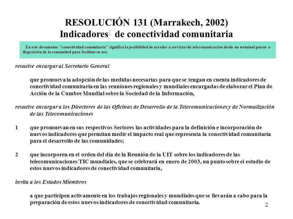 2 RESOLUCIÓN 131 (Marrakech, 2002) Indicadores 1 de conectividad comunitaria 1 1 En este documento conectividad comunitaria significa la posibilidad de acceder a servicios de telecomunicación desde un terminal puesto a disposición de la comunidad para facilitar su uso.