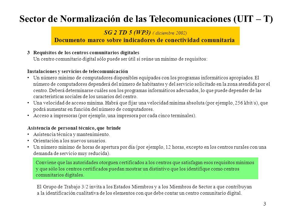 3 Sector de Normalización de las Telecomunicaciones (UIT – T) SG 2 TD 5 (WP3) ( diciembre 2002) Documento marco sobre indicadores de conectividad comunitaria 3Requisitos de los centros comunitarios digitales Un centro comunitario digital sólo puede ser útil si reúne un mínimo de requisitos: Instalaciones y servicios de telecomunicación Un número mínimo de computadores disponibles equipados con los programas informáticos apropiados.