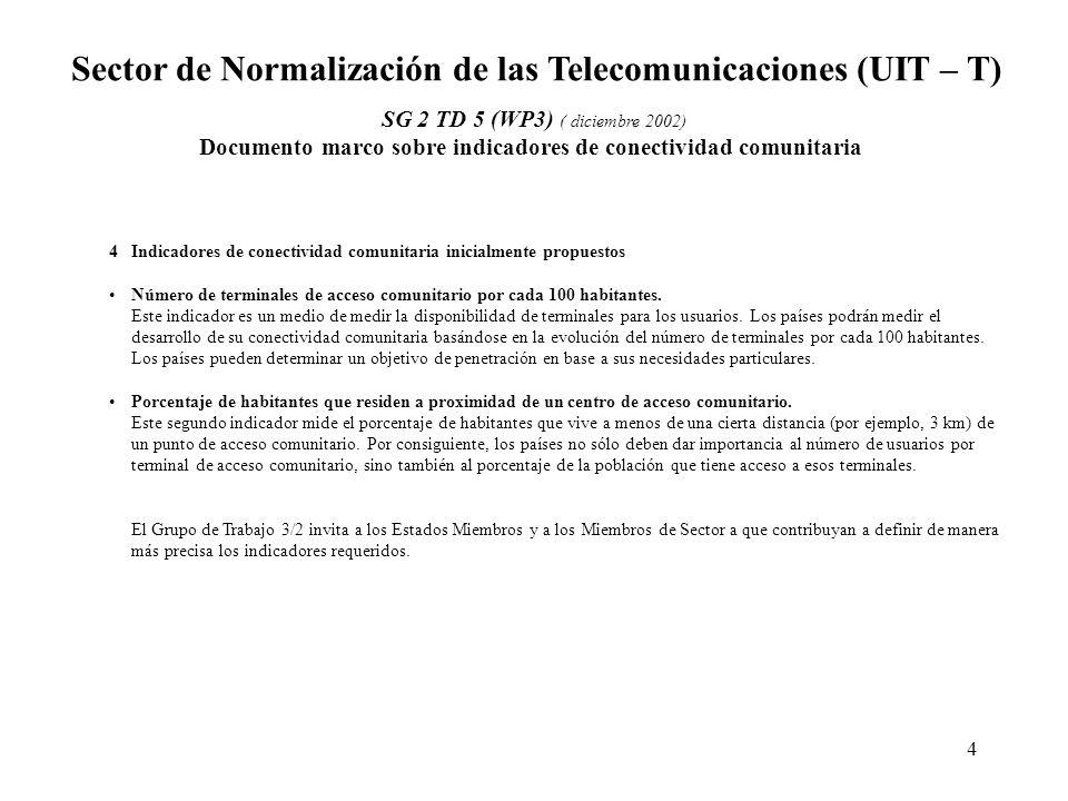 4 Sector de Normalización de las Telecomunicaciones (UIT – T) SG 2 TD 5 (WP3) ( diciembre 2002) Documento marco sobre indicadores de conectividad comunitaria 4Indicadores de conectividad comunitaria inicialmente propuestos Número de terminales de acceso comunitario por cada 100 habitantes.
