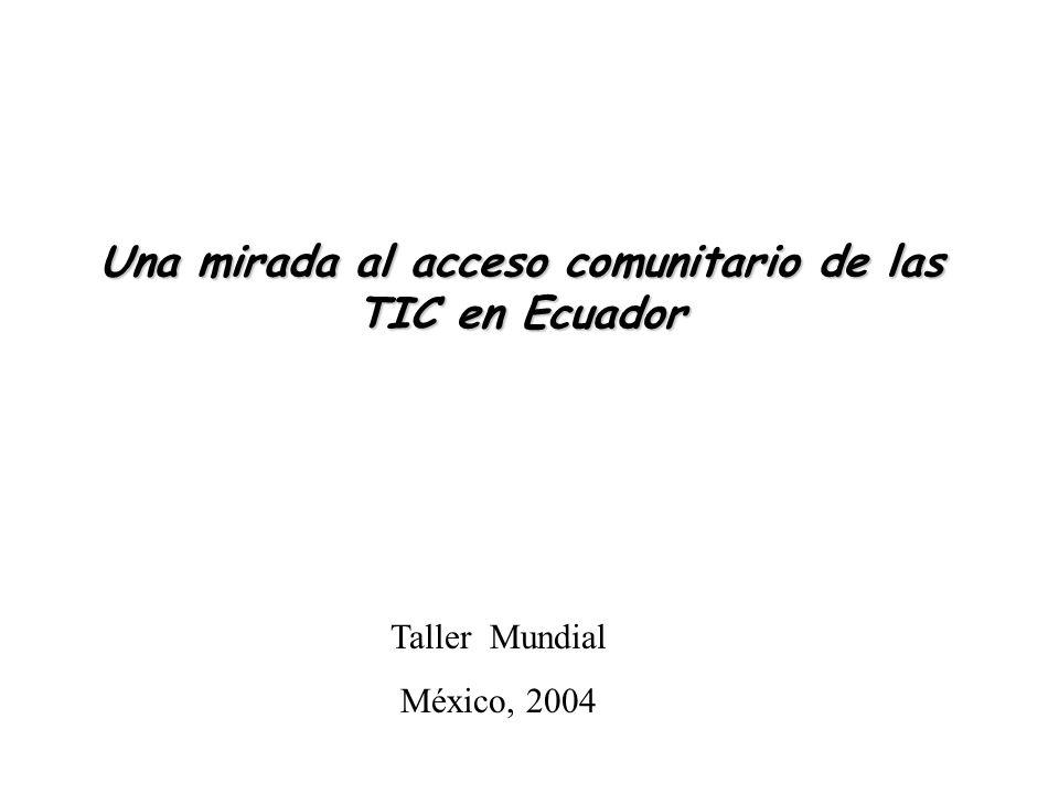 Una mirada al acceso comunitario de las TIC en Ecuador Taller Mundial México, 2004