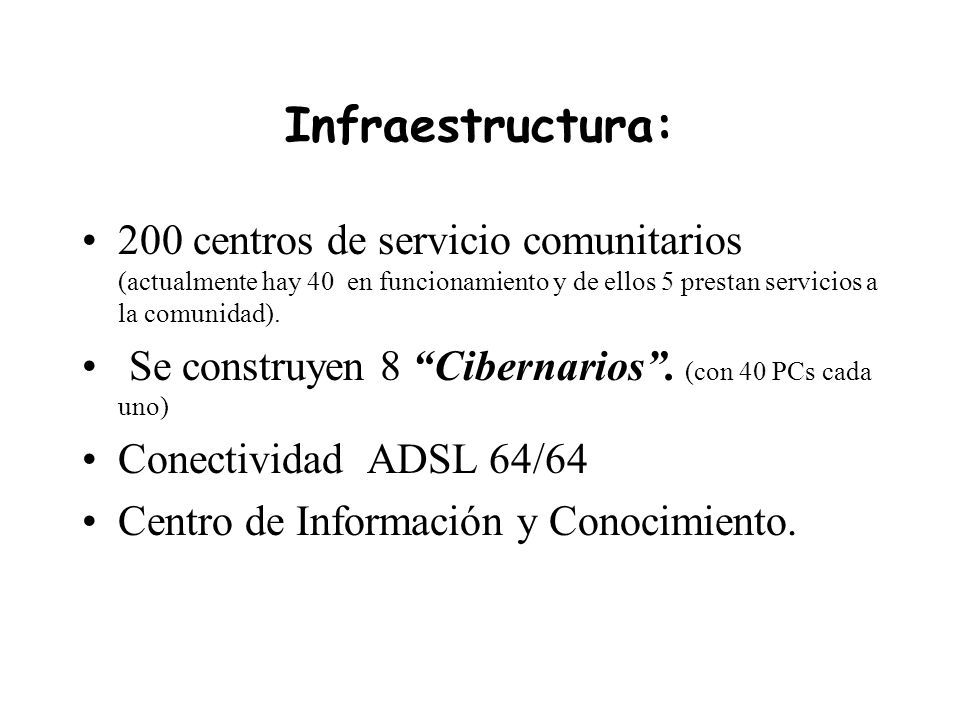 Infraestructura: 200 centros de servicio comunitarios (actualmente hay 40 en funcionamiento y de ellos 5 prestan servicios a la comunidad).