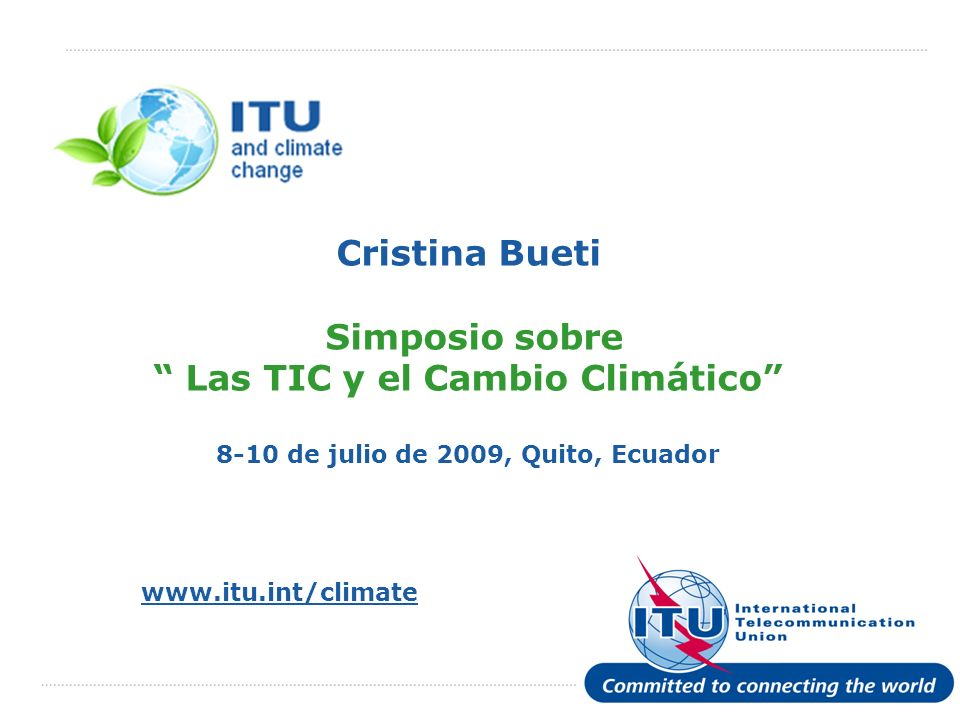 Julio de 2009 Committed to Connecting the World 2 2 Las TIC y el Cambio Climático La UIT es el organismo de las Naciones Unidas encargado de las TIC Comprometidos para Conectar al mundo - pero para conectarlo de manera responsable Mandato de la UIT respecto del cambio climático Se remonta a 1994 (Res.