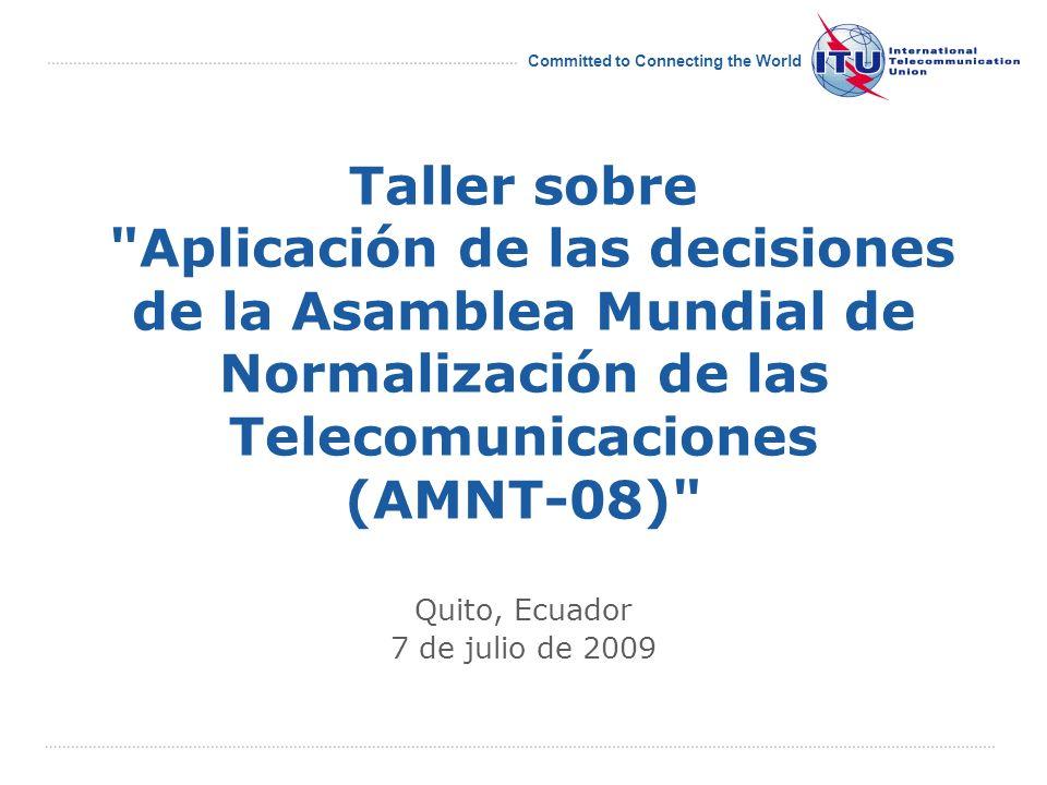 International Telecommunication Union Committed to Connecting the World Taller sobre Aplicación de las decisiones de la Asamblea Mundial de Normalización de las Telecomunicaciones (AMNT-08) Quito, Ecuador 7 de julio de 2009