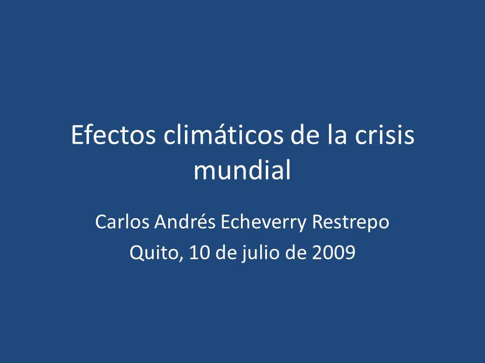 Efectos climáticos de la crisis mundial Carlos Andrés Echeverry Restrepo Quito, 10 de julio de 2009