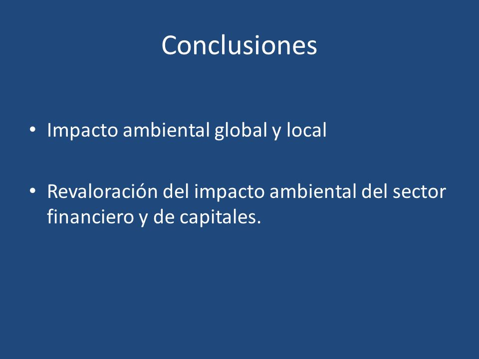 Conclusiones Impacto ambiental global y local Revaloración del impacto ambiental del sector financiero y de capitales.