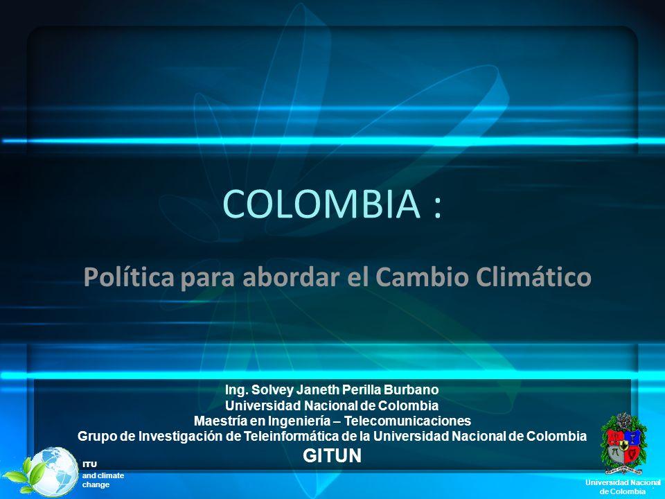 COLOMBIA : Política para abordar el Cambio Climático Ing. Solvey Janeth Perilla Burbano Universidad Nacional de Colombia Maestría en Ingeniería – Tele