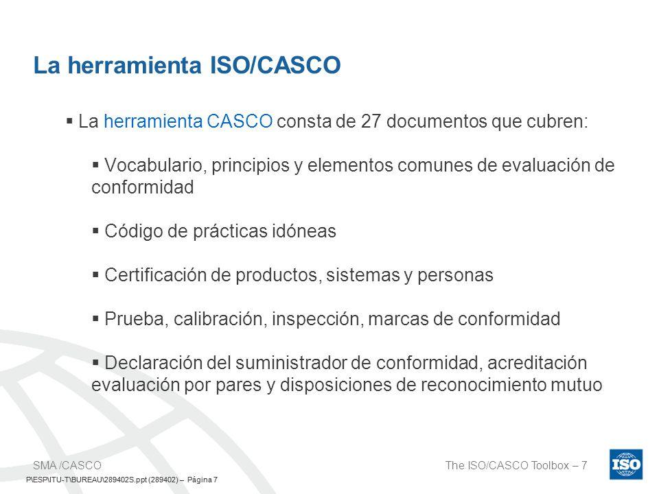P\ESP\ITU-T\BUREAU\289402S.ppt (289402) – Página 8 The ISO/CASCO Toolbox – 8SMA /CASCO P\ESP\ITU-T\BUREAU\289402S.ppt (289402) – Página 8 Las relaciones de la Herramienta CASCO… Términos y definiciones – ISO/CEI 17000 (2001) Requisiitos para los organismos de acreditación – ISO/CEI 17011 (2004) Evaluaciones de conformidad de los suministradores ISO/CEI 17050-1 ISO/CEI 17050-2 (2004) Reconocimiento mutuo ISO/CEI 17040 (2005) Requisitos para los organismos de certificación Sistemas de gestión Parte 2 en preparación ISO/CEI 17021 (2006) Requisitos para los laboratorios de prueba y calibraciónISO/CEI17025(2005)Requisitos para los organismosdeinspecciónISO/CEI17020(1998) Productos Revisión aprobada ISO/CEI Guide 65 (2006)Personas ISO/CEI 17024 (2003)