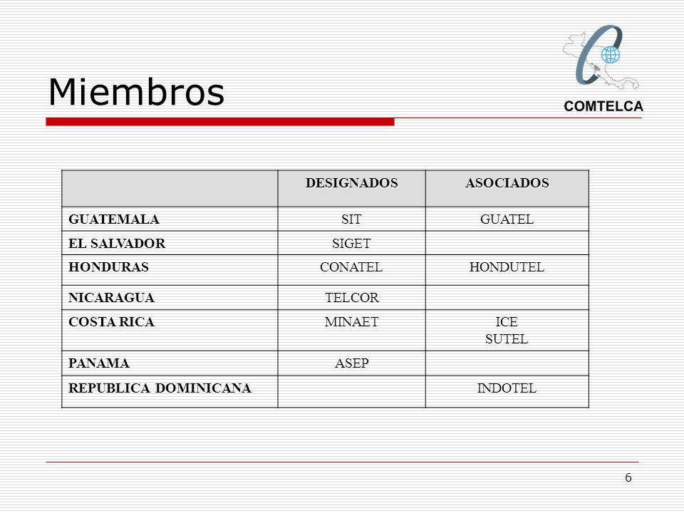 6 Miembros DESIGNADOSASOCIADOS GUATEMALASITGUATEL EL SALVADORSIGET HONDURASCONATELHONDUTEL NICARAGUATELCOR COSTA RICAMINAETICE SUTEL PANAMAASEP REPUBL